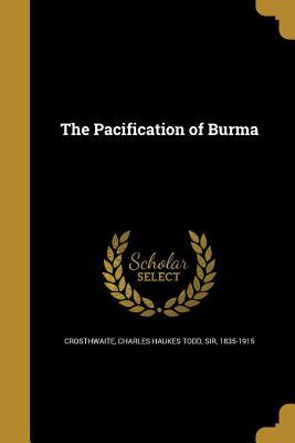 The Pacification of Burma - Crosthwaite, Charles Haukes Todd Sir (Creator)