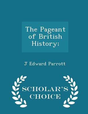 The Pageant of British History; - Scholar's Choice Edition - Parrott, J Edward