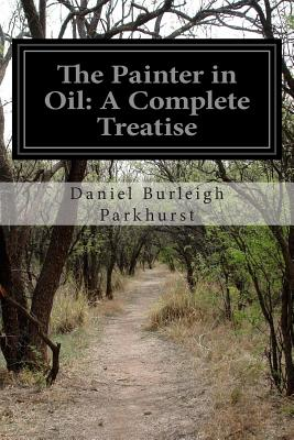 The Painter in Oil: A Complete Treatise - Parkhurst, Daniel Burleigh