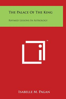 The Palace of the King: Rhymed Lessons in Astrology - Pagan, Isabelle M