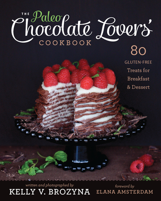 The Paleo Chocolate Lovers' Cookbook: 80 Gluten-Free Treats for Breakfast & Dessert - Brozyna, Kelly V, and Amsterdam, Elana (Foreword by)