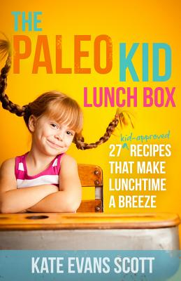 The Paleo Kid Lunch Box: 27 Kid-Approved Recipes That Make Lunchtime a Breeze (Primal Gluten Free Kids Cookbook) - Scott, Kate Evans