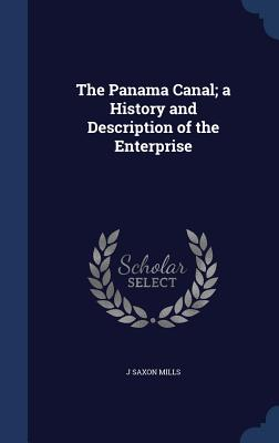 The Panama Canal; A History and Description of the Enterprise - Mills, J Saxon