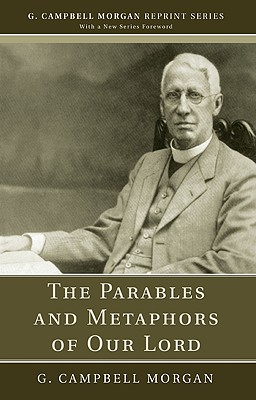 The Parables and Metaphors of Our Lord - Morgan, G Campbell, and Morgan, Richard L (Foreword by)