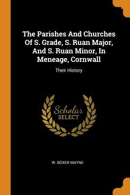 The Parishes and Churches of S. Grade, S. Ruan Major, and S. Ruan Minor, in Meneage, Cornwall: Their History - Mayne, W Boxer