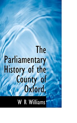 The Parliamentary History of the County of Oxford, - Williams, W R