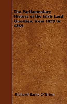 The Parliamentary History of the Irish Land Question, from 1829 to 1869 - O'Brien, Richard Barry