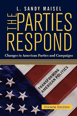 The Parties Respond: Changes in American Parties and Campaigns, Fourth Edition - Maisel, Louis Sandy (Editor)