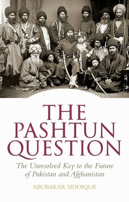 The Pashtun Question: The Unresolved Key to the Future of Pakistan and Afghanistan - Siddique, Abubakar