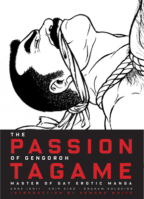 The Passion of Gengoroh Tagame - Ishii, Anne (Editor), and Kidd, Chip, and Kolbeins, Graham