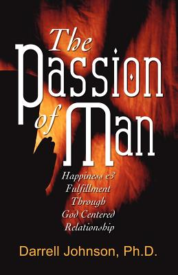 The Passion of Man: Happiness and Fulfillment Through God-Centered Relationship - Johnson, Darrell, PH.D., and Johnson, Ph D Darrell