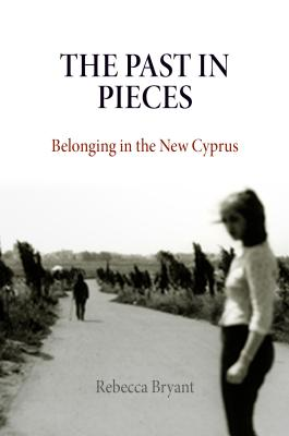 The Past in Pieces: Belonging in the New Cyprus - Bryant, Rebecca, Dr.