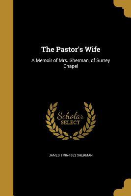 The Pastor's Wife: A Memoir of Mrs. Sherman, of Surrey Chapel - Sherman, James 1796-1862