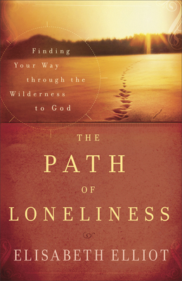 The Path of Loneliness: Finding Your Way Through the Wilderness to God - Elliot, Elisabeth
