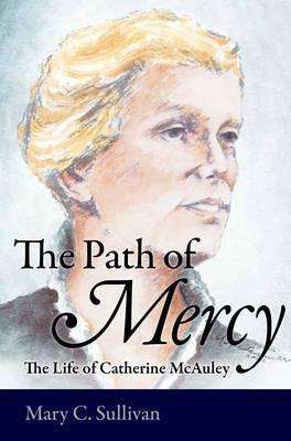 The Path of Mercy: The Life of Catherine McAuley - Sullivan, Mary C