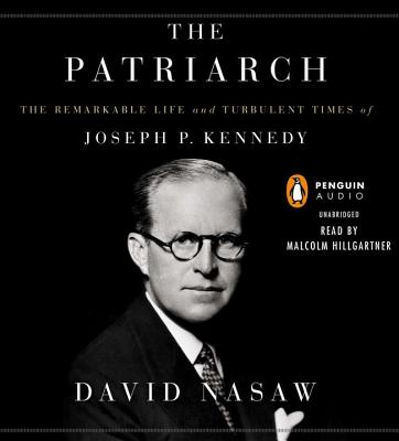 The Patriarch: The Remarkable Life and Turbulent Times of Joseph P. Kennedy - Nasaw, David, and Hillgartner, Malcolm (Read by)