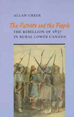 The Patriots and the People: The Rebellion of 1837 in Rural Lower Canada - Greer, Allan