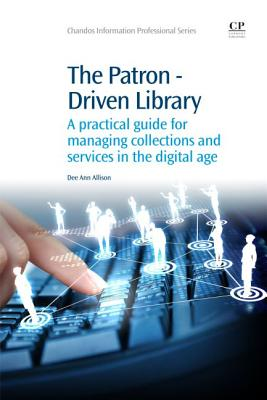 The Patron-Driven Library: A Practical Guide for Managing Collections and Services in the Digital Age - Allison, Dee Ann