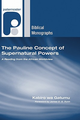 The Pauline Concept of Supernatural Powers: A Reading from the African Worldview - wa Gatumu, Kabiro, and Dunn, James D G (Foreword by)