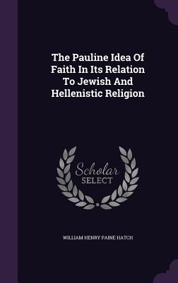 The Pauline Idea of Faith in Its Relation to Jewish and Hellenistic Religion - William Henry Paine Hatch (Creator)