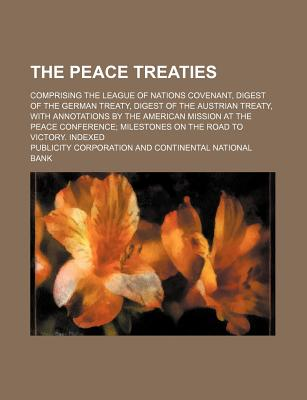 The Peace Treaties; Comprising the League of Nations Covenant, Digest of the German Treaty, Digest of the Austrian Treaty, with Annotations by the American Mission at the Peace Conference; Milestones on the Road to Victory. Indexed - Corporation, Publicity