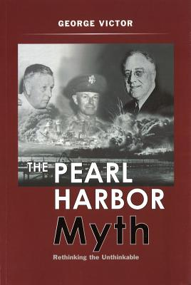 The Pearl Harbor Myth: Rethinking the Unthinkable - Victor, George, Dr., PH.D