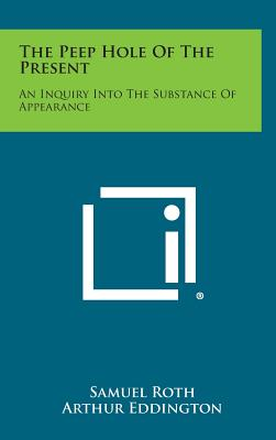 The Peep Hole of the Present: An Inquiry Into the Substance of Appearance - Roth, Samuel