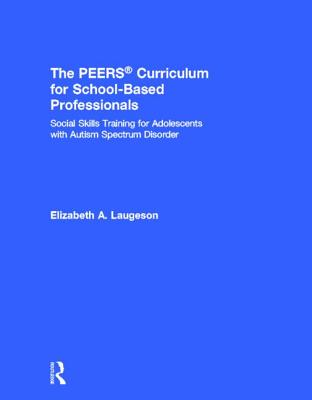 The Peers(r) Curriculum for School Based Professionals: Social Skills Training for Adolescents with Autism Spectrum Disorder - Laugeson, Elizabeth A