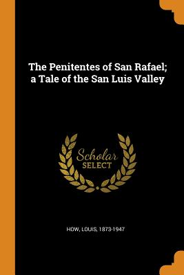 The Penitentes of San Rafael; A Tale of the San Luis Valley - How, Louis