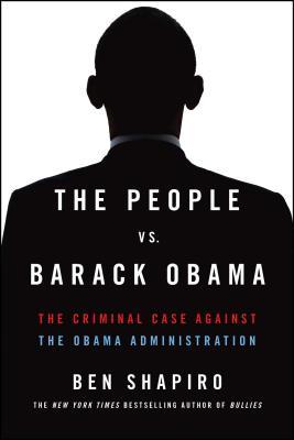 The People vs. Barack Obama: The Criminal Case Against the Obama Administration - Shapiro, Ben