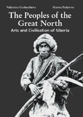 The Peoples of the Great North: Arts and Civilization of Siberia - Gorbatcheva, Valentina, and Fedorova, Marina