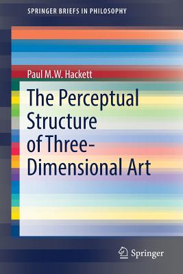 The Perceptual Structure of Three-Dimensional Art - Hackett, Paul M W