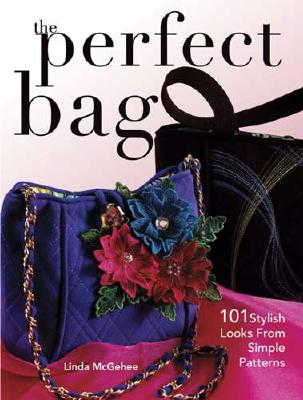 The Perfect Bag: 101 Stylish Looks from Simple Patterns - McGehee, Linda