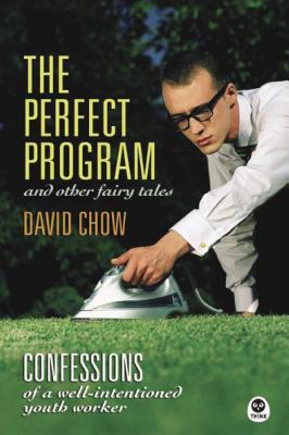 The Perfect Program and Other Fairy Tales: Confessions of a Well-Intentioned Youth Worker - Chow, David