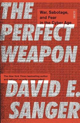 The Perfect Weapon: war, sabotage, and fear in the cyber age_ - Sanger, David E.