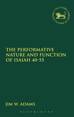 The Performative Nature and Function of Isaiah 40-55 - Adams, Jim W