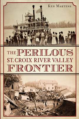 The Perilous St. Croix River Valley Frontier - Martens, Ken