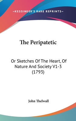 The Peripatetic: Or Sketches of the Heart, of Nature and Society V1-3 (1793) - Thelwall, John