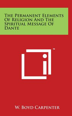 The Permanent Elements of Religion and the Spiritual Message of Dante - Carpenter, W Boyd