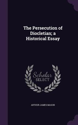 The Persecution of Diocletian; A Historical Essay - Mason, Arthur James