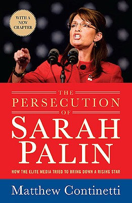 The Persecution of Sarah Palin: How the Elite Media Tried to Bring Down a Rising Star - Continetti, Matthew