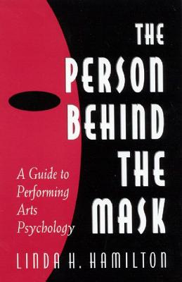 The Person Behind the Mask: Guide to Performing Arts Psychology - Hamilton, Linda H
