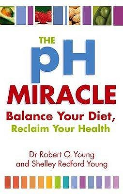 The Ph Miracle: Balance Your Diet, Reclaim Your Health - Young, Robert O.