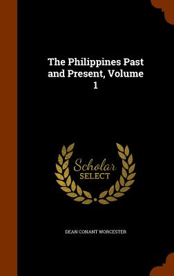 The Philippines Past and Present, Volume 1 - Worcester, Dean Conant