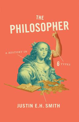 The Philosopher: A History in Six Types - Smith, Justin E H