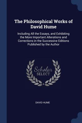 The Philosophical Works of David Hume: Including All the Essays, and Exhibiting the More Important Alterations and Corrections in the Successive Editions Published by the Author - Hume, David