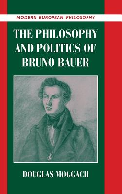 The Philosophy and Politics of Bruno Bauer - Moggach, Douglas
