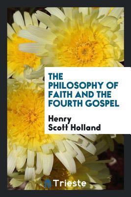 The Philosophy of Faith and the Fourth Gospel - Holland, Henry Scott