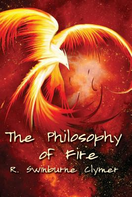The Philosophy of Fire - Clymer, R Swinburne