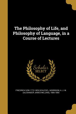 The Philosophy of Life, and Philosophy of Language, in a Course of Lectures - Schlegel, Friedrich Von 1772-1829, and Morrison, A J W (Alexander James Will (Creator)
